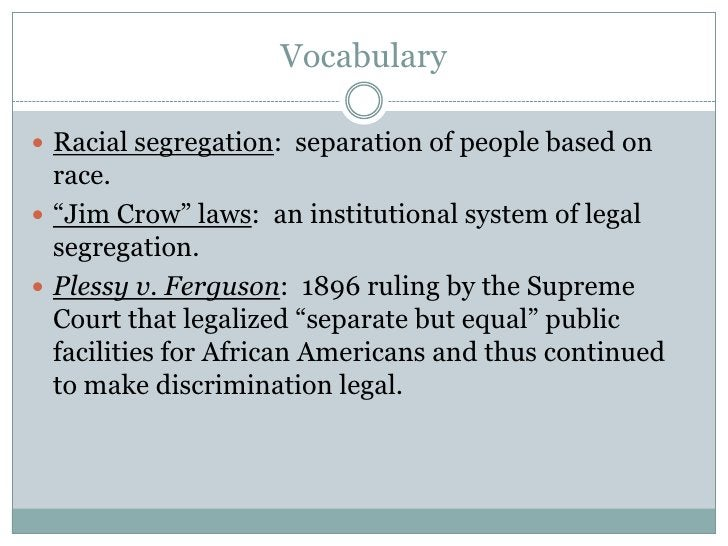 """Vocabulary<br />Racial segregation:  separation of people based on race.<br />""""Jim Crow"""" laws:  an institutional system of..."""