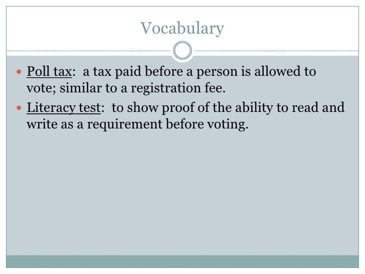 Vocabulary<br />Poll tax:  a tax paid before a person is allowed to vote; similar to a registration fee.<br />Literacy tes...