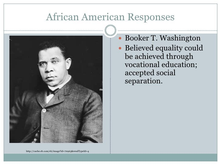 African American Responses<br />Booker T. Washington<br />Believed equality could be achieved through vocational education...