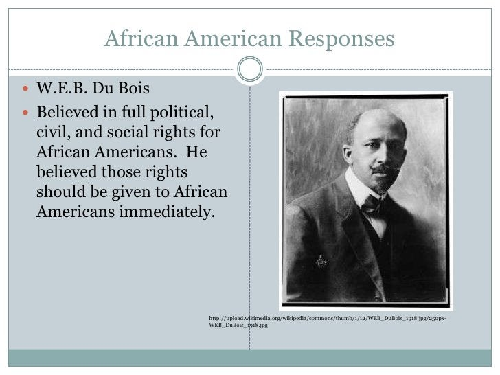 African American Responses<br />W.E.B. Du Bois<br />Believed in full political, civil, and social rights for African Ameri...