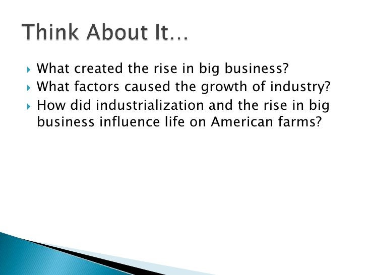 What created the rise in big business?<br />What factors caused the growth of industry?<br />How did industrialization and...
