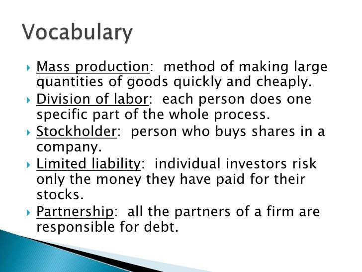 Mass production:  method of making large quantities of goods quickly and cheaply.<br />Division of labor:  each person doe...
