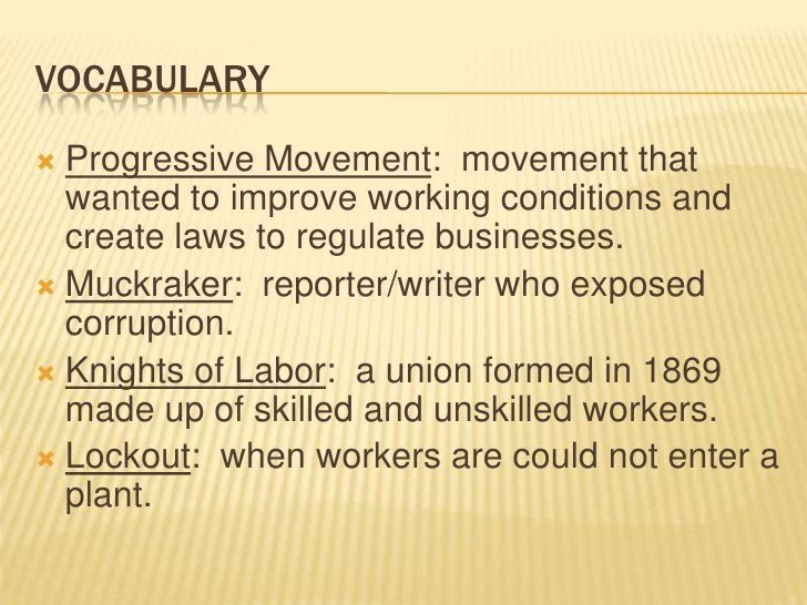 Vocabulary<br />Progressive Movement:  movement that wanted to improve working conditions and create laws to regulate busi...