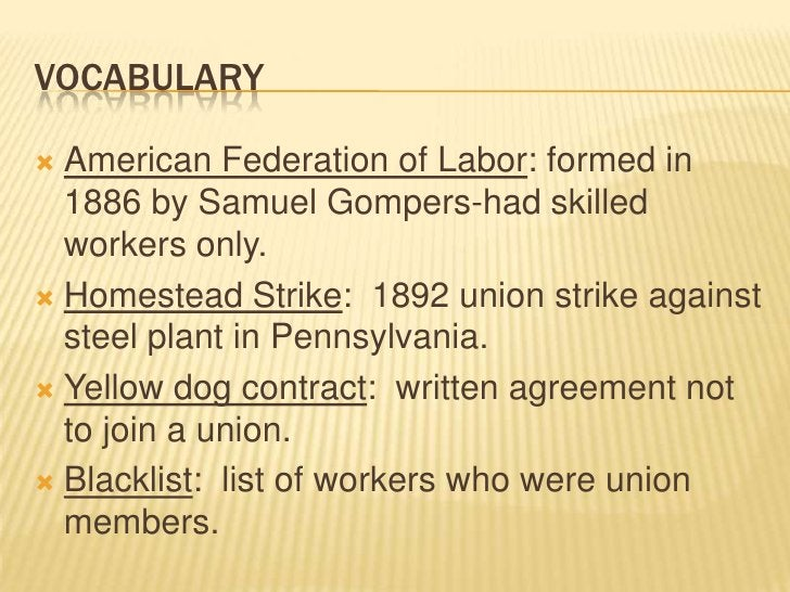 Vocabulary<br />American Federation of Labor: formed in 1886 by Samuel Gompers-had skilled workers only.<br />Homestead St...