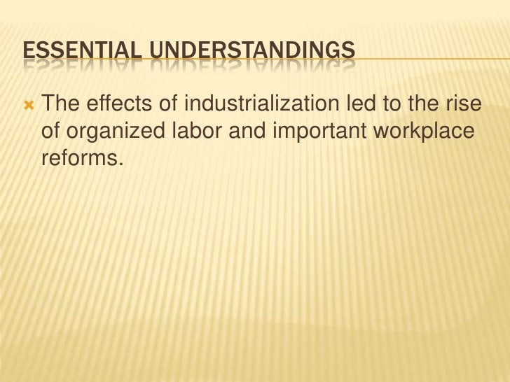 Essential Understandings<br />The effects of industrialization led to the rise of organized labor and important workplace ...