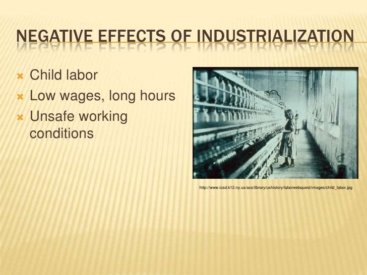 Negative Effects of Industrialization<br />Child labor<br />Low wages, long hours<br />Unsafe working conditions<br />http...