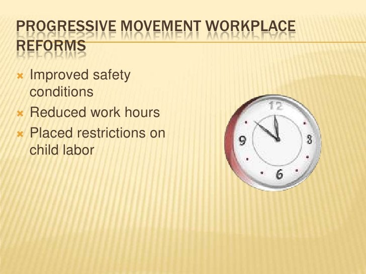 Progressive Movement Workplace Reforms<br />Improved safety conditions<br />Reduced work hours<br />Placed restrictions on...