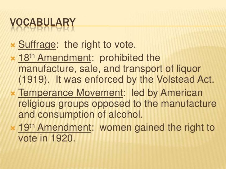 Vocabulary<br />Suffrage:  the right to vote.<br />18th Amendment:  prohibited the manufacture, sale, and transport of liq...