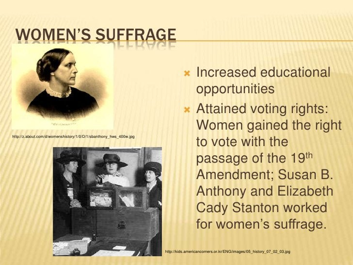 Women's Suffrage<br />Increased educational opportunities<br />Attained voting rights:  Women gained the right to vote wit...
