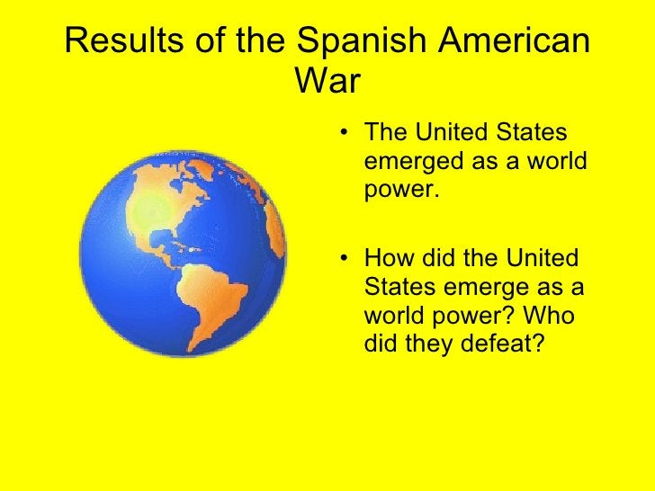 Results of the Spanish American War <ul><li>The United States emerged as a world power.  </li></ul><ul><li>How did the Uni...