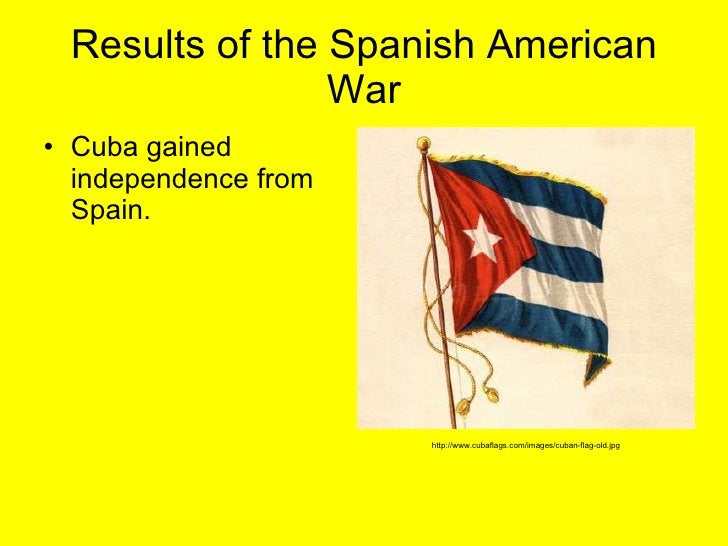 Results of the Spanish American War <ul><li>Cuba gained independence from Spain.  </li></ul>http://www.cubaflags.com/image...