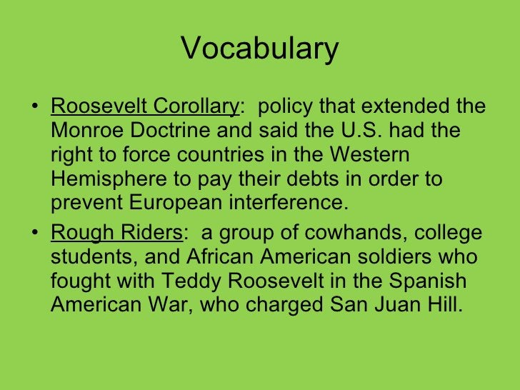 Vocabulary <ul><li>Roosevelt Corollary :  policy that extended the Monroe Doctrine and said the U.S. had the right to forc...
