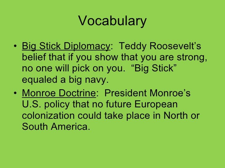 Vocabulary <ul><li>Big Stick Diplomacy :  Teddy Roosevelt's belief that if you show that you are strong, no one will pick ...