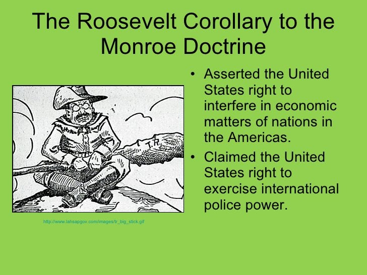 The Roosevelt Corollary to the Monroe Doctrine <ul><li>Asserted the United States right to interfere in economic matters o...