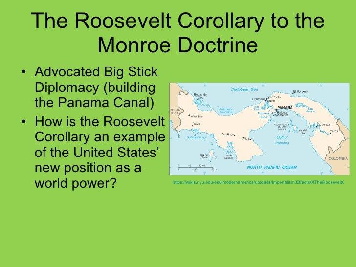 The Roosevelt Corollary to the Monroe Doctrine <ul><li>Advocated Big Stick Diplomacy (building the Panama Canal) </li></ul...