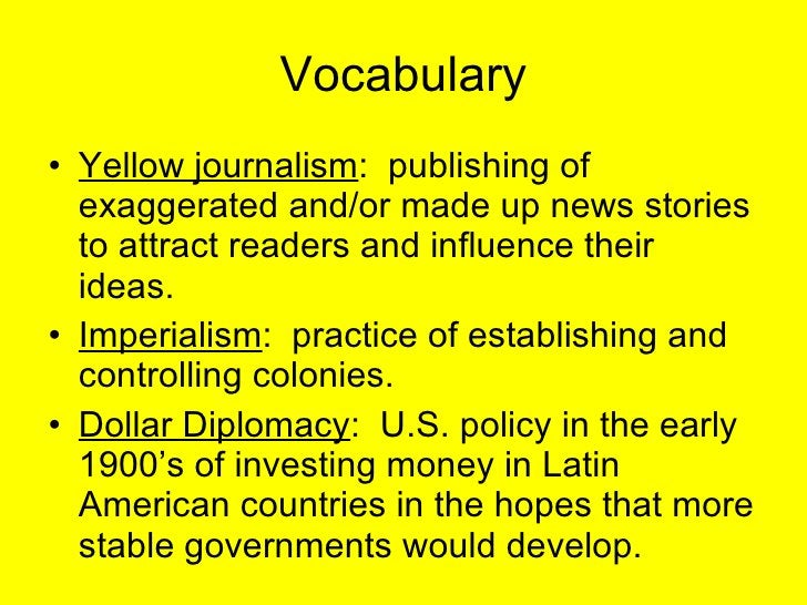 Vocabulary <ul><li>Yellow journalism :  publishing of exaggerated and/or made up news stories to attract readers and influ...