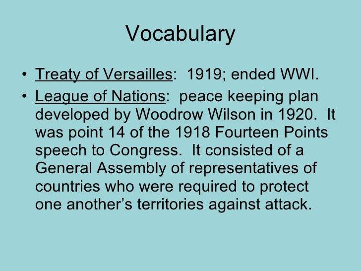 Vocabulary <ul><li>Treaty of Versailles :  1919; ended WWI. </li></ul><ul><li>League of Nations :  peace keeping plan deve...