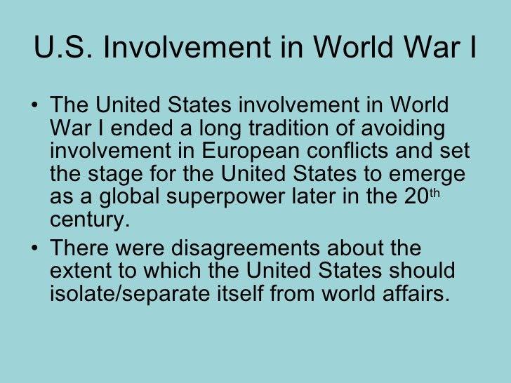 U.S. Involvement in World War I <ul><li>The United States involvement in World War I ended a long tradition of avoiding in...