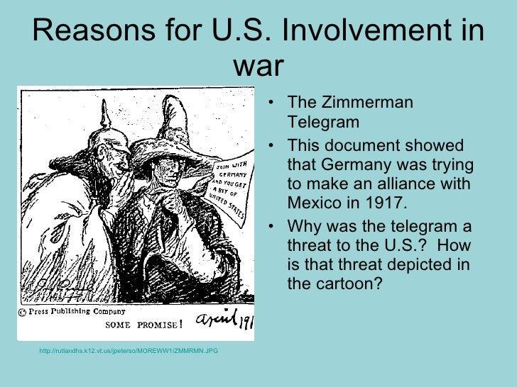 Reasons for U.S. Involvement in war <ul><li>The Zimmerman Telegram </li></ul><ul><li>This document showed that Germany was...