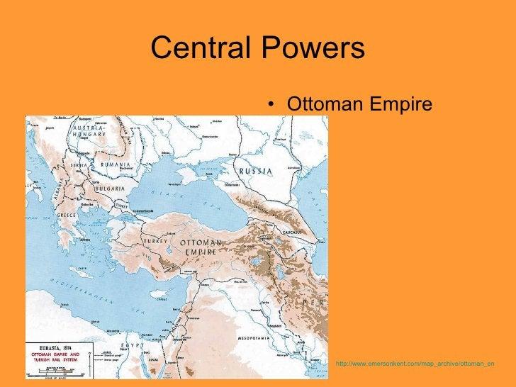 Central Powers <ul><li>Ottoman Empire </li></ul>http://www.emersonkent.com/map_archive/ottoman_empire_1914.htm