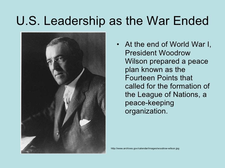 U.S. Leadership as the War Ended <ul><li>At the end of World War I, President Woodrow Wilson prepared a peace plan known a...
