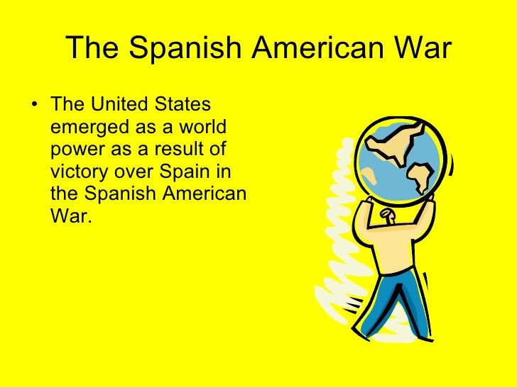 The Spanish American War <ul><li>The United States emerged as a world power as a result of victory over Spain in the Spani...