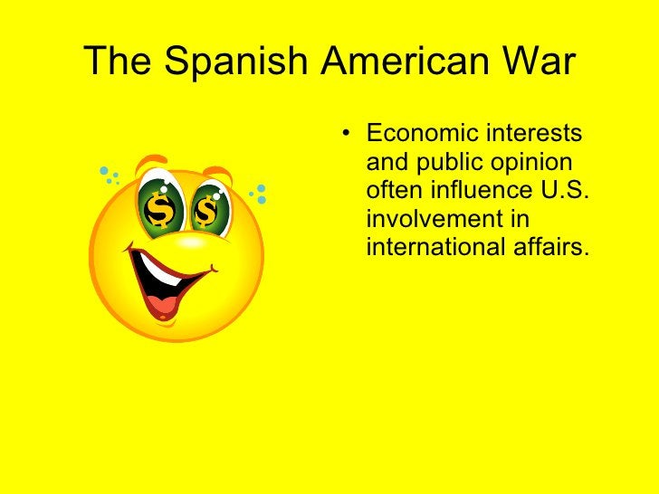 The Spanish American War <ul><li>Economic interests and public opinion often influence U.S. involvement in international a...
