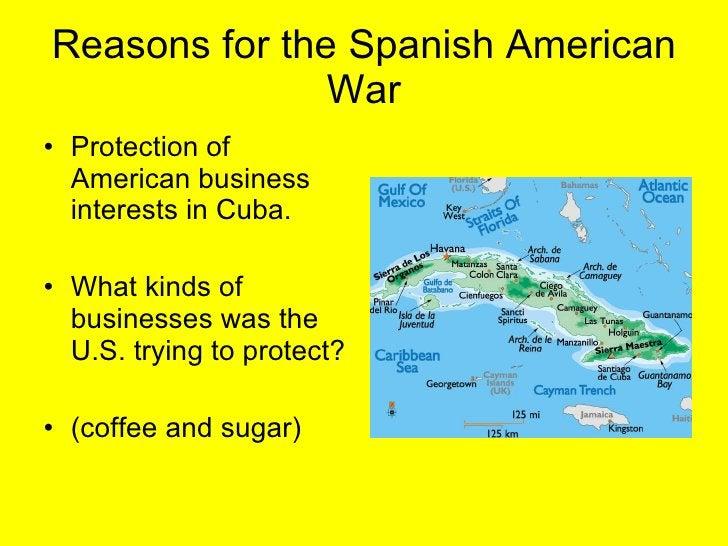Reasons for the Spanish American War <ul><li>Protection of American business interests in Cuba. </li></ul><ul><li>What kin...