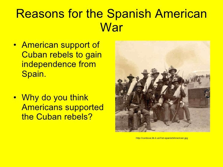 Reasons for the Spanish American War <ul><li>American support of Cuban rebels to gain independence from Spain.  </li></ul>...