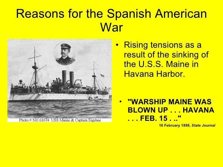 Reasons for the Spanish American War <ul><li>&quot;WARSHIP MAINE WAS BLOWN UP . . . HAVANA . . . FEB. 15 . ..&quot;  </li>...