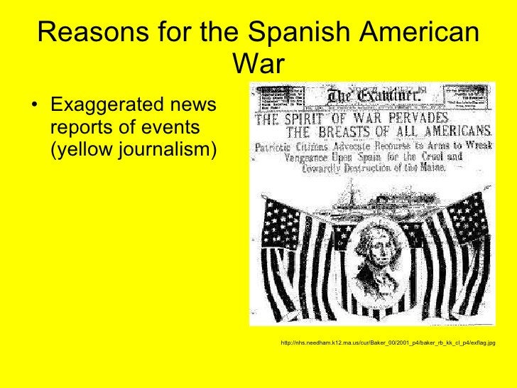 Reasons for the Spanish American War <ul><li>Exaggerated news reports of events (yellow journalism) </li></ul>http://nhs.n...