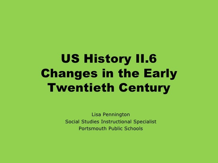 US History II.6Changes in the Early Twentieth Century<br />Lisa Pennington<br />Social Studies Instructional Specialist<br...