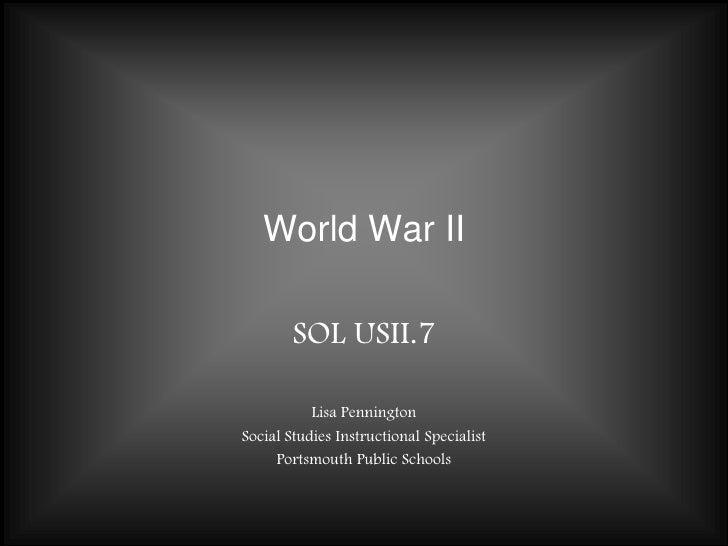 World War II<br />SOL USII.7<br />Lisa Pennington<br />Social Studies Instructional Specialist<br />Portsmouth Public Scho...