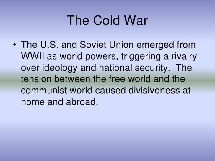 The Cold War<br />The U.S. and Soviet Union emerged from WWII as world powers, triggering a rivalry over ideology and nati...