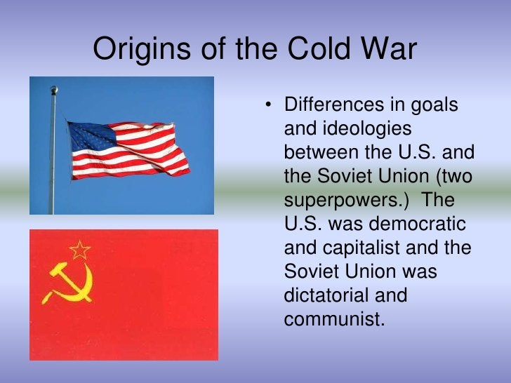 Origins of the Cold War<br />Differences in goals and ideologies between the U.S. and the Soviet Union (two superpowers.) ...