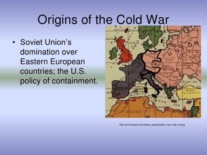 Origins of the Cold War<br />Soviet Union's domination over Eastern European countries; the U.S. policy of containment.<br...