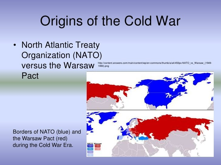 Origins of the Cold War<br />North Atlantic Treaty Organization (NATO) versus the Warsaw Pact<br />http://content.answers....