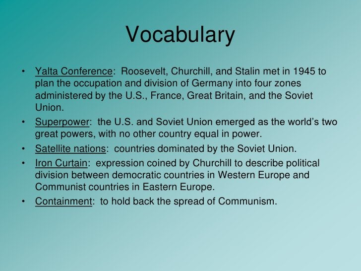Vocabulary<br />Yalta Conference:  Roosevelt, Churchill, and Stalin met in 1945 to plan the occupation and division of Ger...