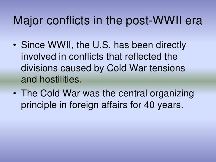 Major conflicts in the post-WWII era<br />Since WWII, the U.S. has been directly involved in conflicts that reflected the ...