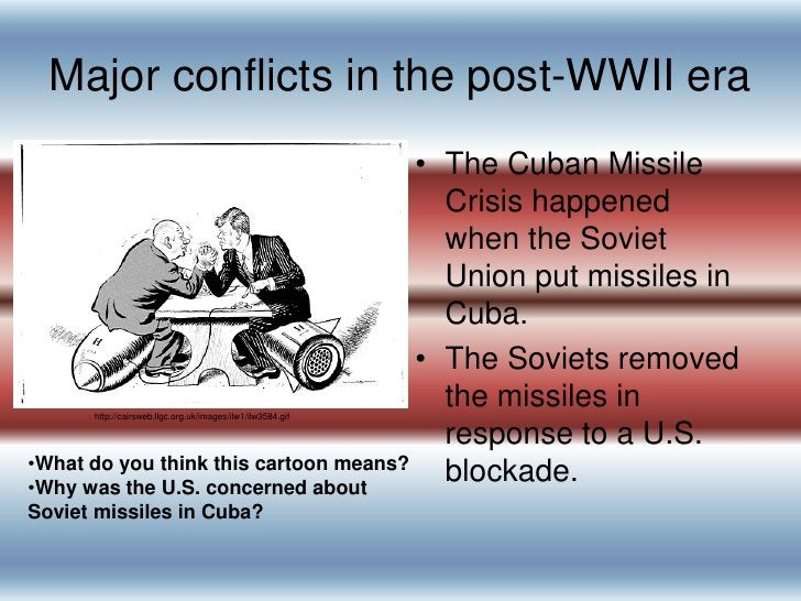 Major conflicts in the post-WWII era<br />The Cuban Missile Crisis happened when the Soviet Union put missiles in Cuba.  <...