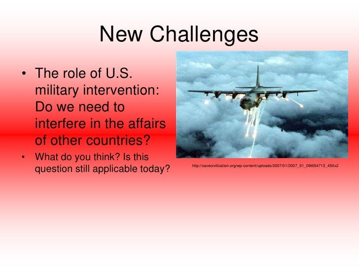New Challenges<br />The role of U.S. military intervention:  Do we need to interfere in the affairs of other countries?  <...