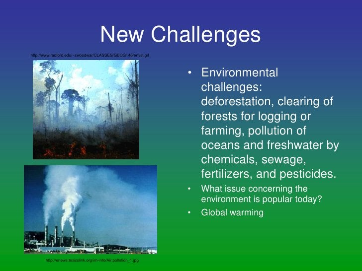 New Challenges<br />Environmental challenges:  deforestation, clearing of forests for logging or farming, pollution of oce...
