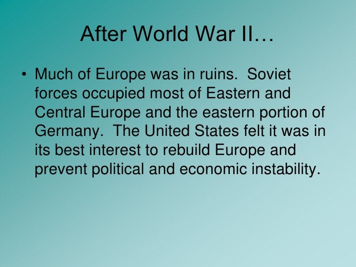 After World War II…<br />Much of Europe was in ruins.  Soviet forces occupied most of Eastern and Central Europe and the e...