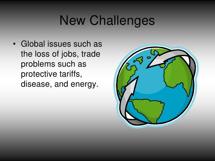 New Challenges<br />Global issues such as the loss of jobs, trade problems such as protective tariffs,  disease, and energ...