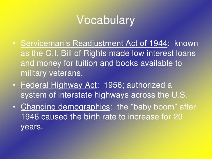 Vocabulary<br />Serviceman's Readjustment Act of 1944:  known as the G.I. Bill of Rights made low interest loans and money...