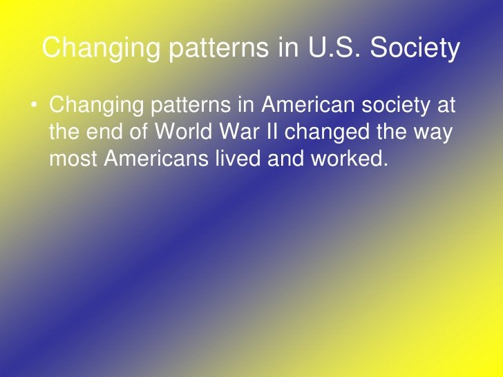 Changing patterns in U.S. Society<br />Changing patterns in American society at the end of World War II changed the way mo...