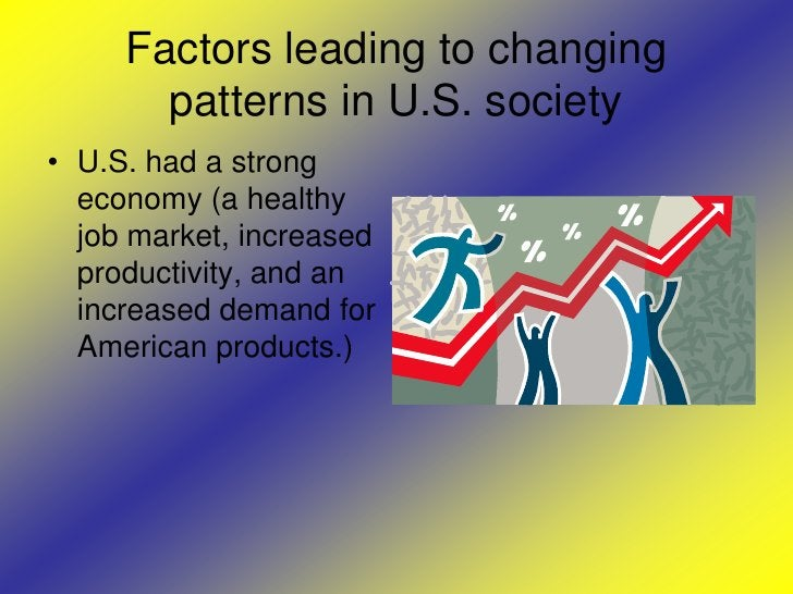 Factors leading to changing patterns in U.S. society<br />U.S. had a strong economy (a healthy job market, increased produ...