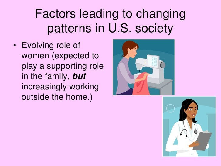 Factors leading to changing patterns in U.S. society<br />Evolving role of women (expected to play a supporting role in th...