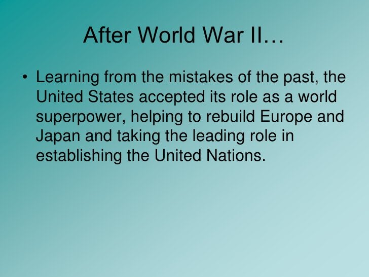 After World War II…<br />Learning from the mistakes of the past, the United States accepted its role as a world superpower...