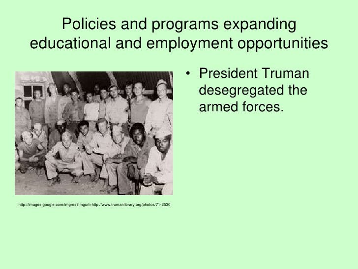 Policies and programs expanding educational and employment opportunities<br />President Truman desegregated the armed forc...